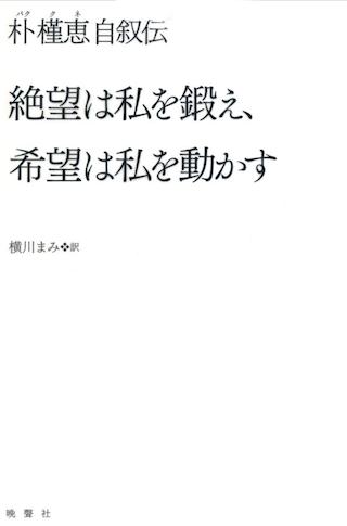 ※画像は『絶望は私を鍛え、希望は私を動かす【朴槿恵自叙伝】』。両親の暗殺など朴氏の政治的背景がよくわかります。